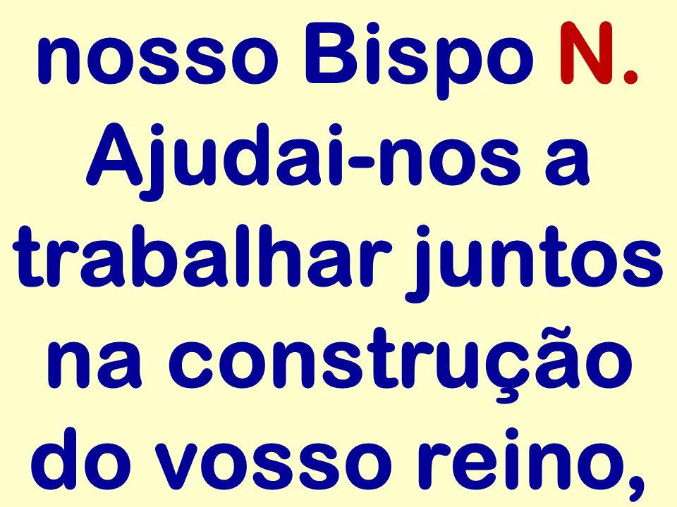 nosso Bispo N. Ajudai-nos a trabalhar juntos na construção do vosso reino,