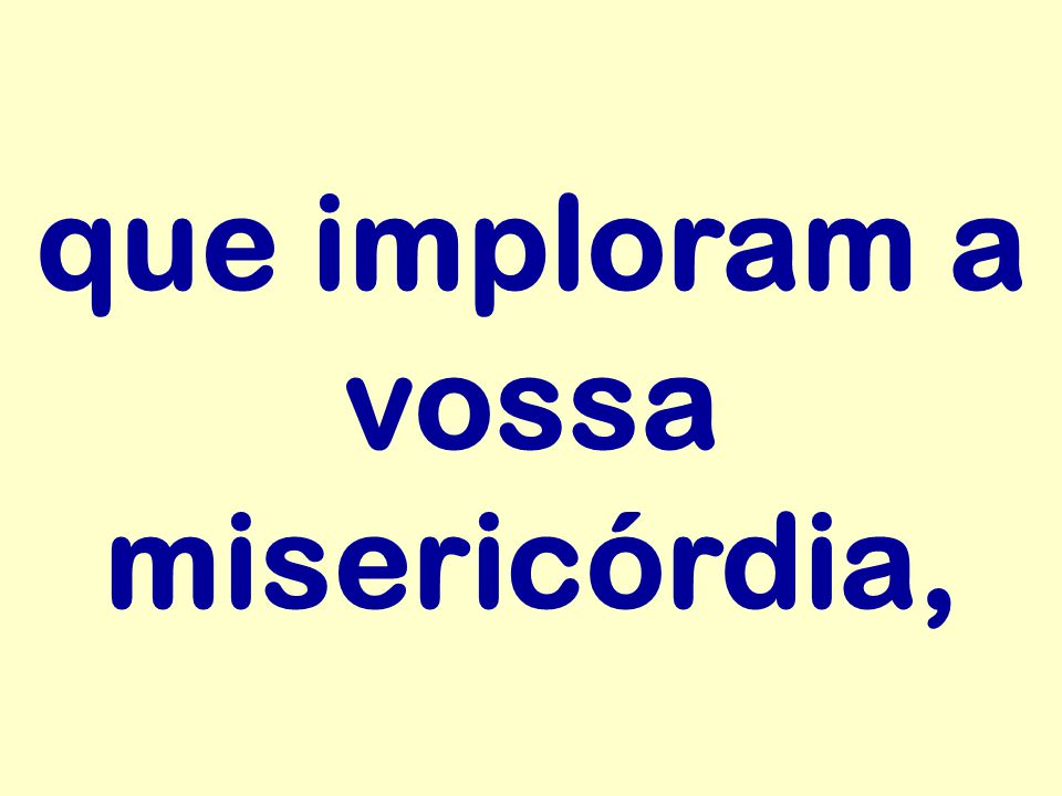 que imploram a vossa misericórdia,