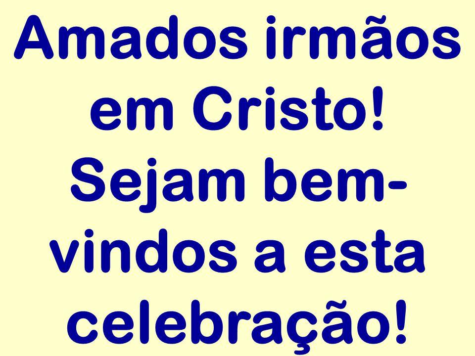 Amados irmãos em Cristo! Sejam bem-vindos a esta celebração!
