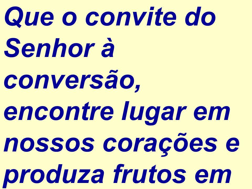 Que o convite do Senhor à conversão, encontre lugar em nossos corações e produza frutos em