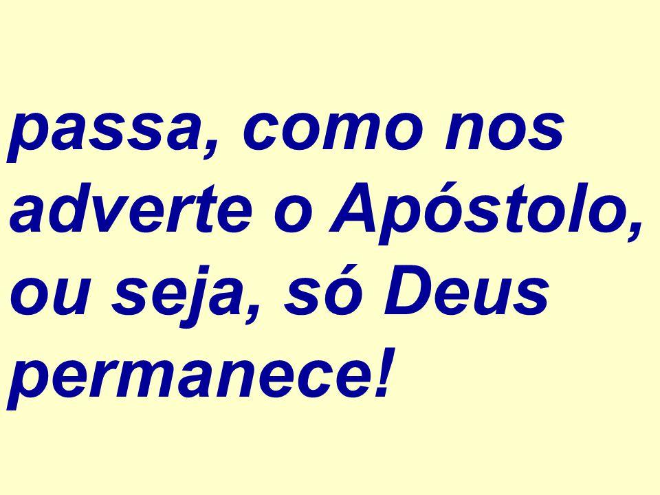 passa, como nos adverte o Apóstolo, ou seja, só Deus permanece!