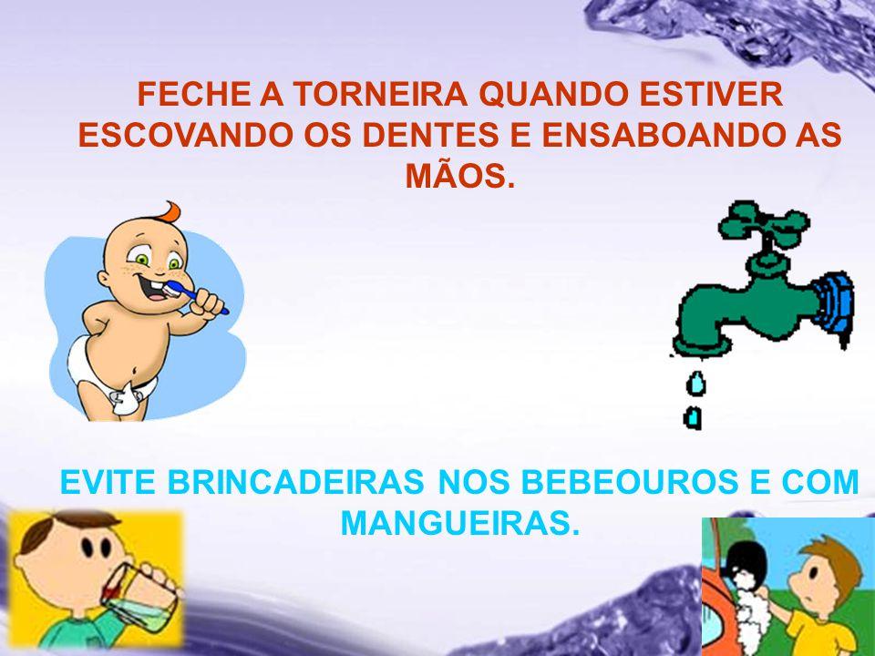 EVITE BRINCADEIRAS NOS BEBEOUROS E COM MANGUEIRAS.