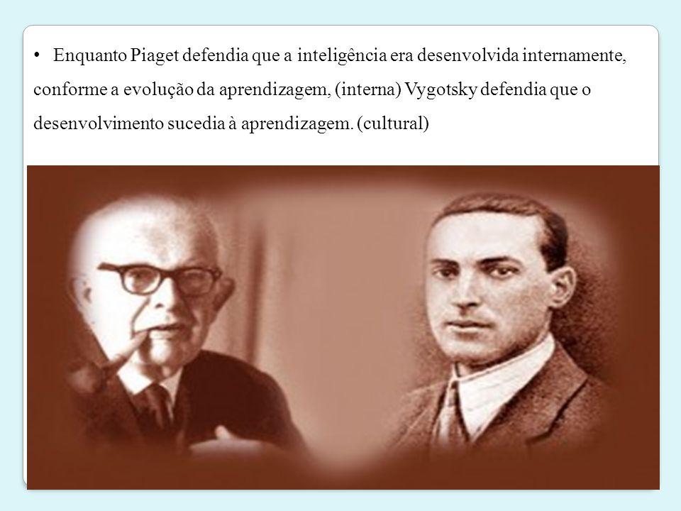 Enquanto Piaget defendia que a inteligência era desenvolvida internamente, conforme a evolução da aprendizagem, (interna) Vygotsky defendia que o desenvolvimento sucedia à aprendizagem.