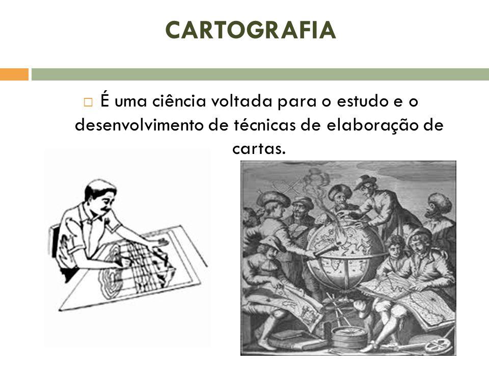 CARTOGRAFIA É uma ciência voltada para o estudo e o desenvolvimento de técnicas de elaboração de cartas.