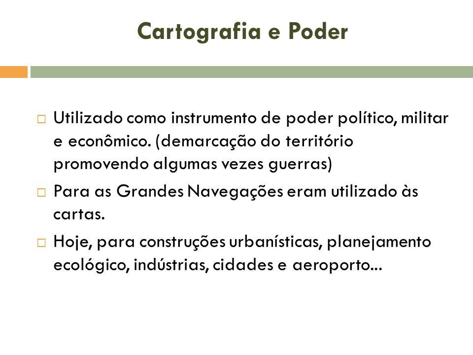 Cartografia e Poder Utilizado como instrumento de poder político, militar e econômico. (demarcação do território promovendo algumas vezes guerras)