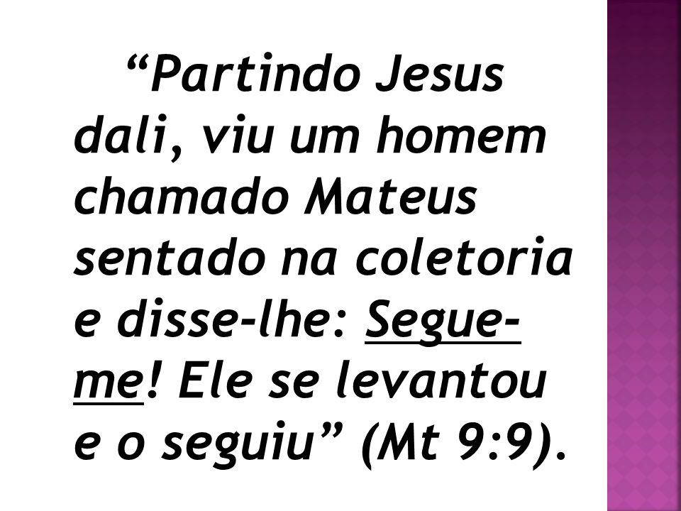 Partindo Jesus dali, viu um homem chamado Mateus sentado na coletoria e disse-lhe: Segue- me! Ele se levantou e o seguiu (Mt 9:9).