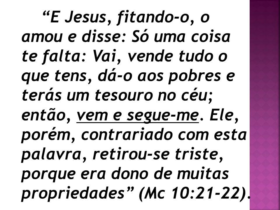 E Jesus, fitando-o, o amou e disse: Só uma coisa te falta: Vai, vende tudo o que tens, dá-o aos pobres e terás um tesouro no céu; então, vem e segue-me. Ele, porém, contrariado com esta palavra, retirou-se triste, porque era dono de muitas propriedades (Mc 10:21-22).