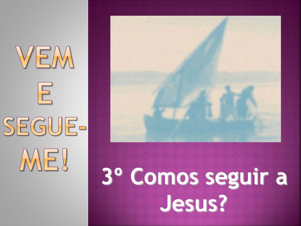 Vem e segue-me! 3º Comos seguir a Jesus
