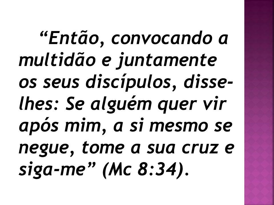 Então, convocando a multidão e juntamente os seus discípulos, disse- lhes: Se alguém quer vir após mim, a si mesmo se negue, tome a sua cruz e siga-me (Mc 8:34).