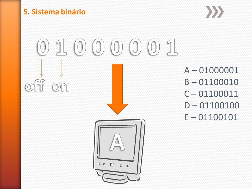 5. Sistema binário 0 1 0 0 0 0 0 1. A – 01000001 B – 01100010. C – 01100011. D – 01100100. E – 01100101.