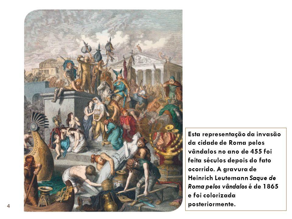 Esta representação da invasão da cidade de Roma pelos vândalos no ano de 455 foi feita séculos depois do fato ocorrido.