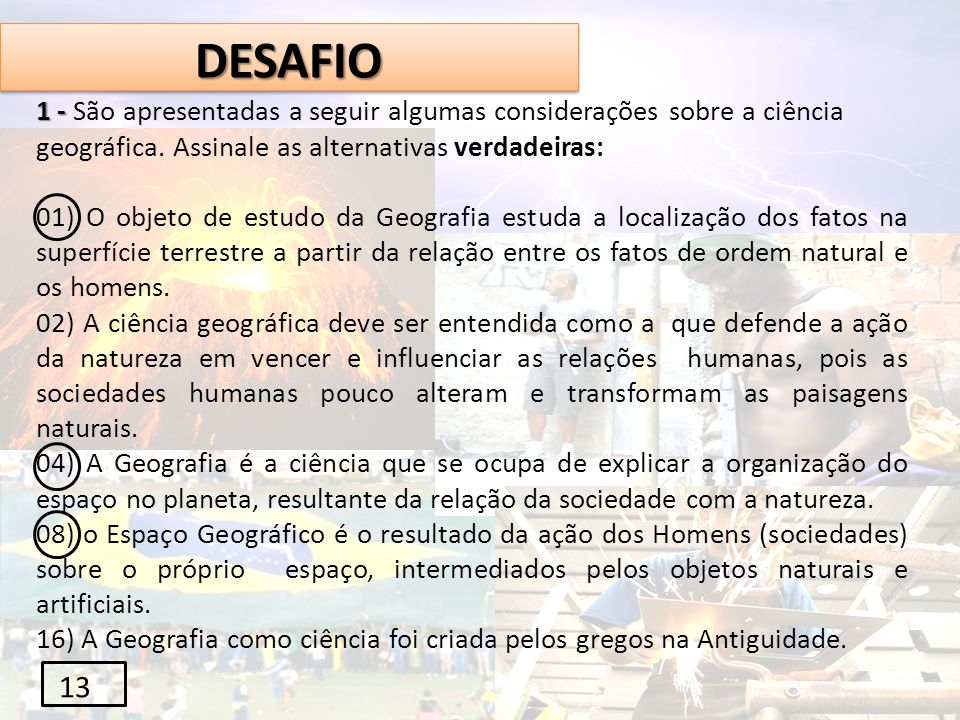 DESAFIO 1 - São apresentadas a seguir algumas considerações sobre a ciência geográfica. Assinale as alternativas verdadeiras: