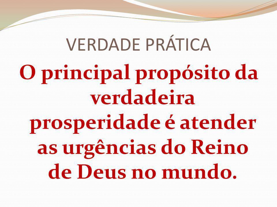 VERDADE PRÁTICA O principal propósito da verdadeira prosperidade é atender as urgências do Reino de Deus no mundo.
