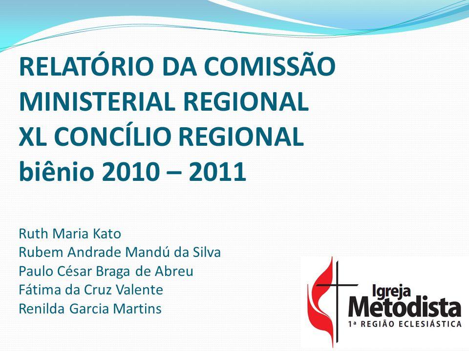RELATÓRIO DA COMISSÃO MINISTERIAL REGIONAL XL CONCÍLIO REGIONAL biênio 2010 – 2011 Ruth Maria Kato Rubem Andrade Mandú da Silva Paulo César Braga de Abreu Fátima da Cruz Valente Renilda Garcia Martins