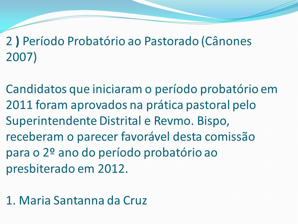 2 ) Período Probatório ao Pastorado (Cânones 2007) Candidatos que iniciaram o período probatório em 2011 foram aprovados na prática pastoral pelo Superintendente Distrital e Revmo.