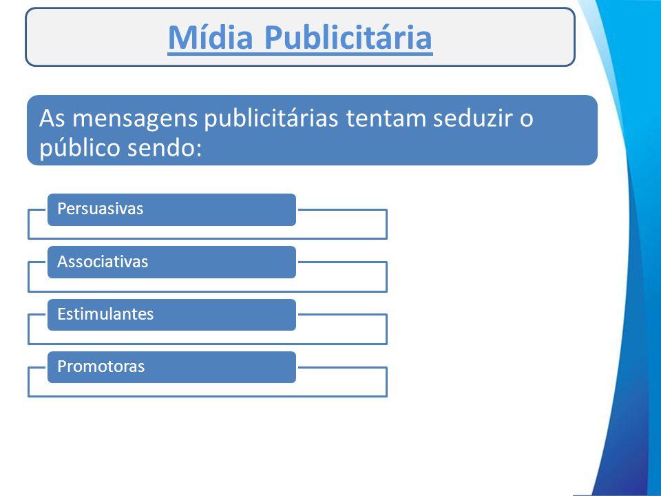 Mídia Publicitária As mensagens publicitárias tentam seduzir o público sendo: Persuasivas. Associativas.