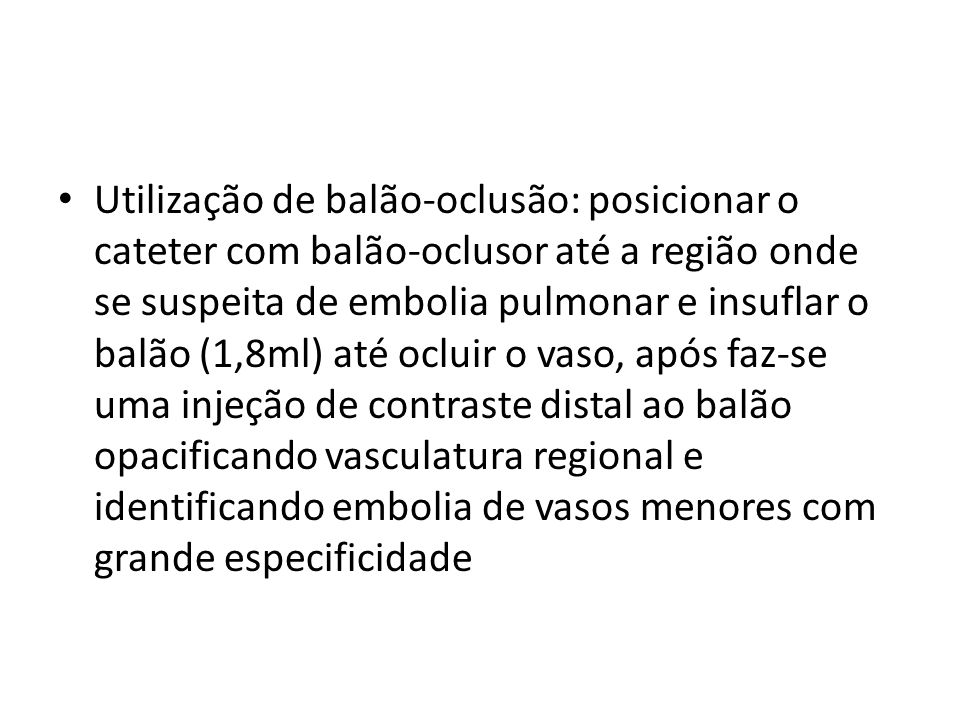 Utilização de balão-oclusão: posicionar o cateter com balão-oclusor até a região onde se suspeita de embolia pulmonar e insuflar o balão (1,8ml) até ocluir o vaso, após faz-se uma injeção de contraste distal ao balão opacificando vasculatura regional e identificando embolia de vasos menores com grande especificidade