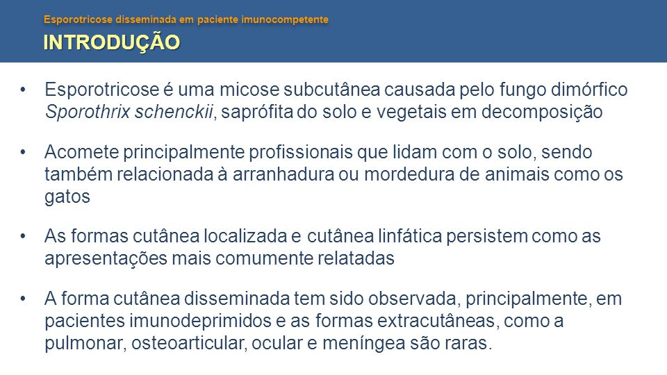 INTRODUÇÃO Esporotricose é uma micose subcutânea causada pelo fungo dimórfico Sporothrix schenckii, saprófita do solo e vegetais em decomposição.