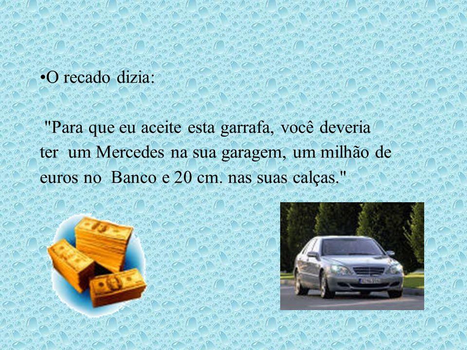O recado dizia: Para que eu aceite esta garrafa, você deveria ter um Mercedes na sua garagem, um milhão de euros no Banco e 20 cm.