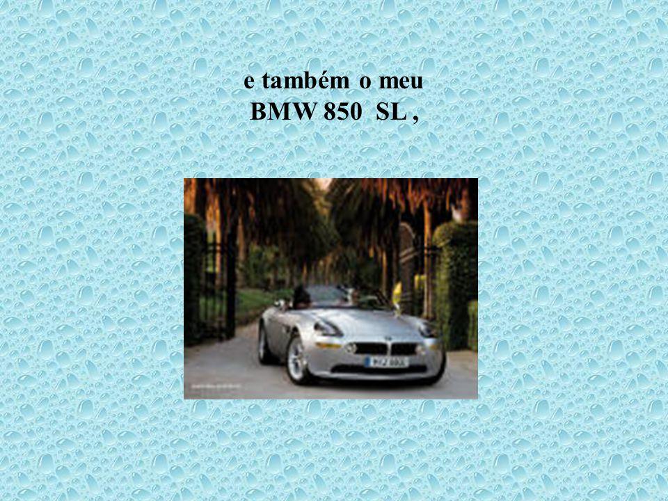 e também o meu BMW 850 SL ,