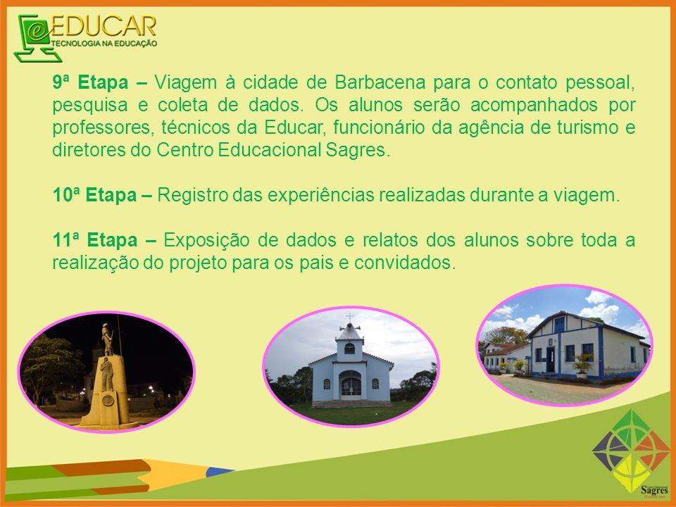 9ª Etapa – Viagem à cidade de Barbacena para o contato pessoal, pesquisa e coleta de dados. Os alunos serão acompanhados por professores, técnicos da Educar, funcionário da agência de turismo e diretores do Centro Educacional Sagres.