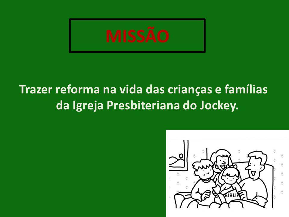 MISSÃO Trazer reforma na vida das crianças e famílias da Igreja Presbiteriana do Jockey. BÍBLIA