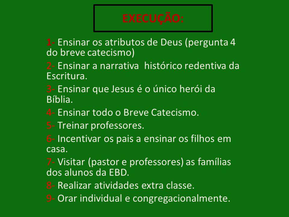EXECUÇÃO: 1- Ensinar os atributos de Deus (pergunta 4 do breve catecismo) 2- Ensinar a narrativa histórico redentiva da Escritura.