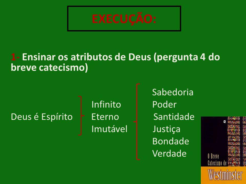 EXECUÇÃO: 1- Ensinar os atributos de Deus (pergunta 4 do breve catecismo) Sabedoria. Infinito Poder.