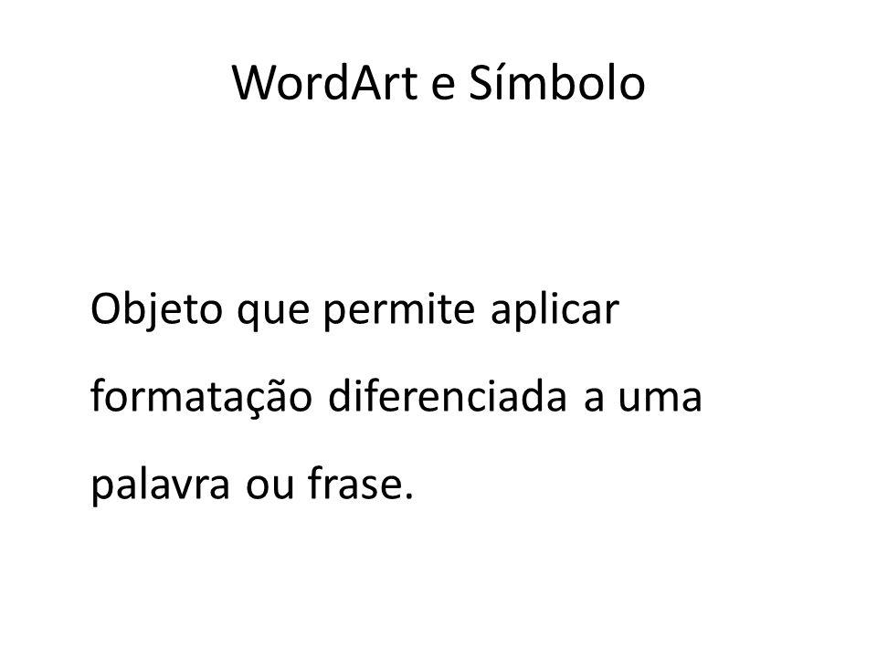 WordArt e Símbolo Objeto que permite aplicar formatação diferenciada a uma palavra ou frase.
