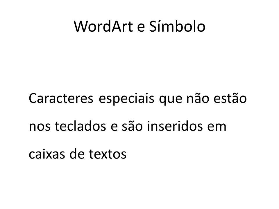 WordArt e Símbolo Caracteres especiais que não estão nos teclados e são inseridos em caixas de textos.