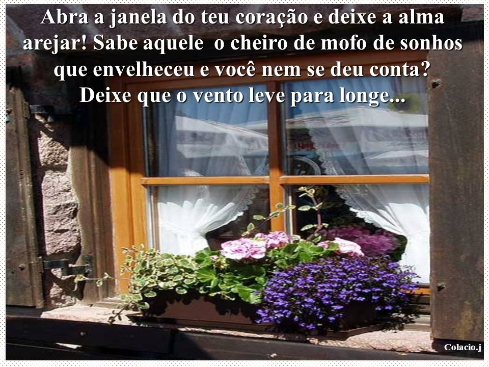 Abra a janela do teu coração e deixe a alma arejar