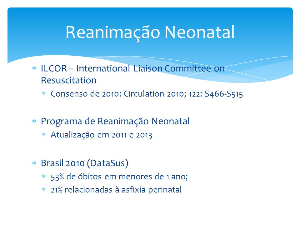 Reanimação Neonatal ILCOR – International Liaison Committee on Resuscitation. Consenso de 2010: Circulation 2010; 122: S466-S515.