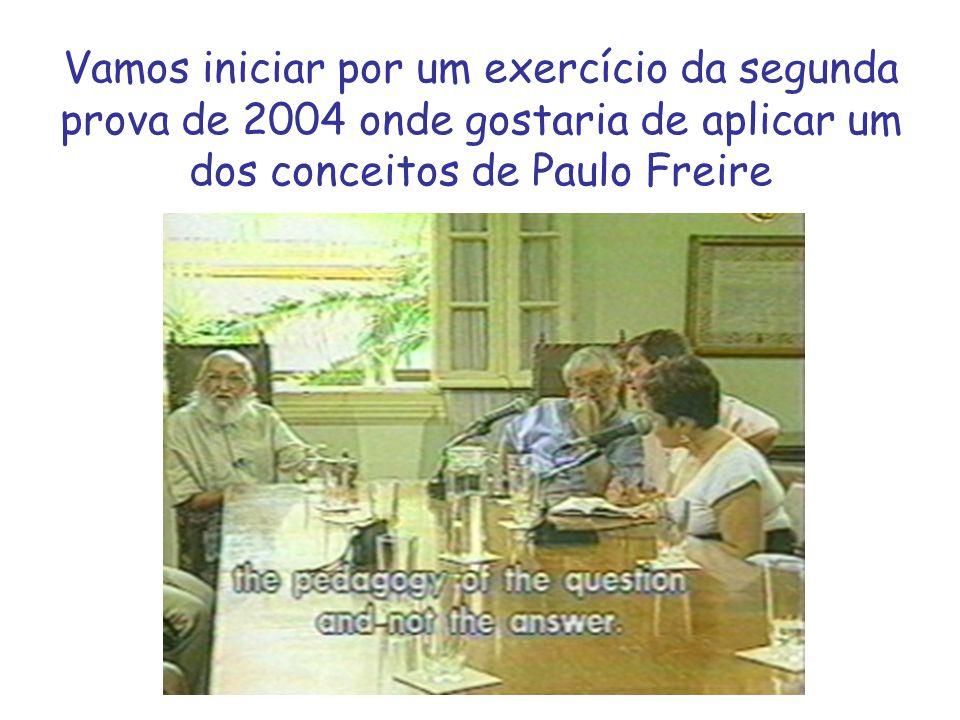 Vamos iniciar por um exercício da segunda prova de 2004 onde gostaria de aplicar um dos conceitos de Paulo Freire