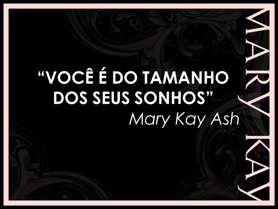 VOCÊ É DO TAMANHO DOS SEUS SONHOS Mary Kay Ash