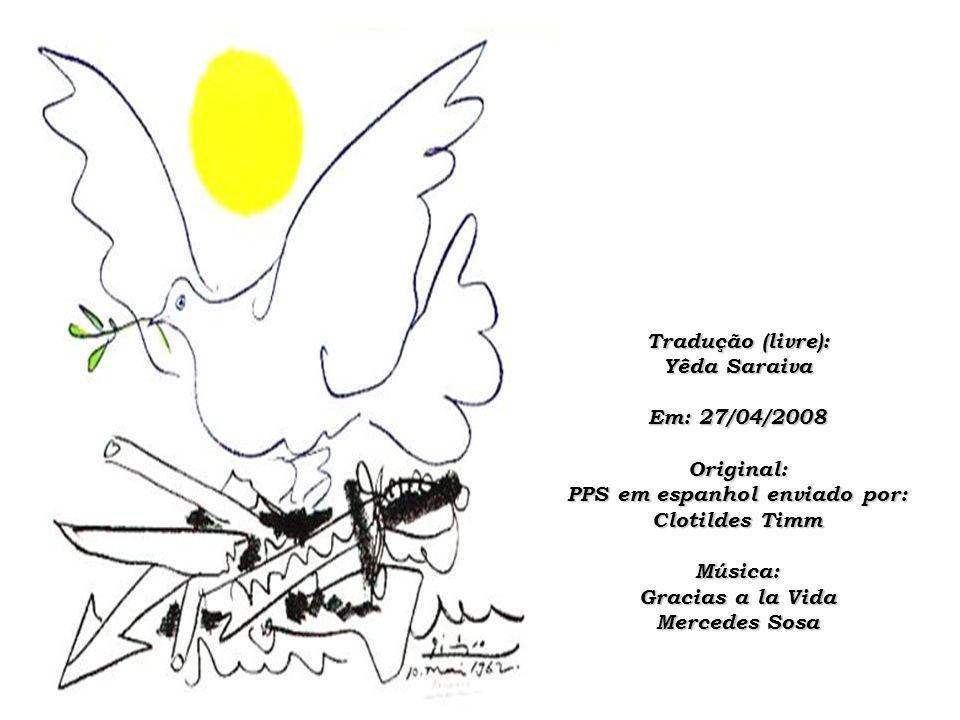 Tradução (livre): Yêda Saraiva Em: 27/04/2008 Original: PPS em espanhol enviado por: Clotildes Timm Música: Gracias a la Vida Mercedes Sosa