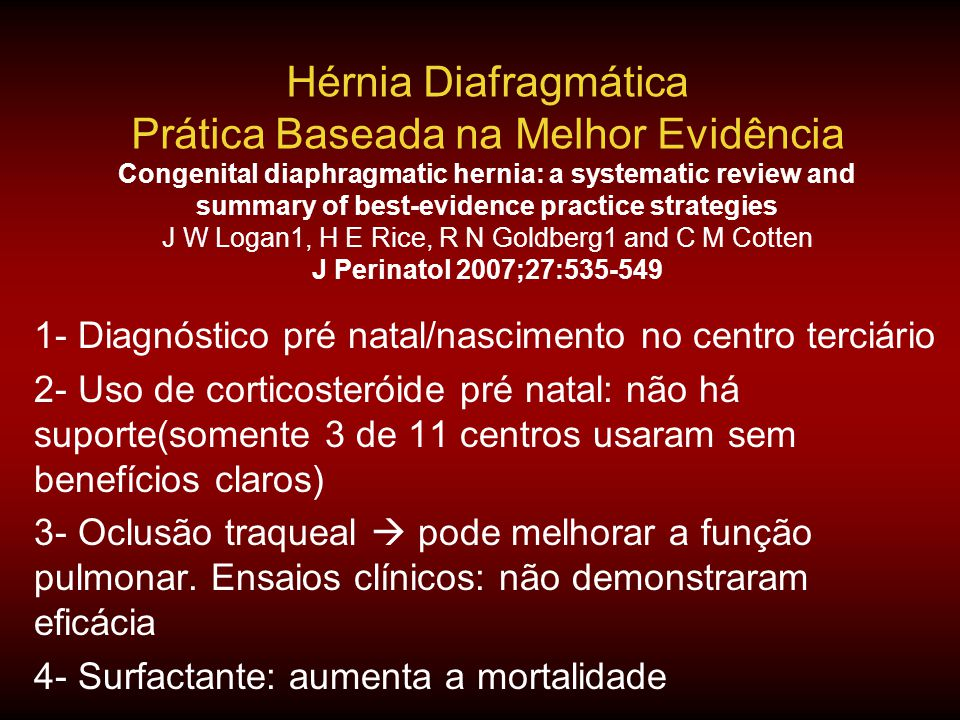 Hérnia Diafragmática Prática Baseada na Melhor Evidência Congenital diaphragmatic hernia: a systematic review and summary of best-evidence practice strategies J W Logan1, H E Rice, R N Goldberg1 and C M Cotten J Perinatol 2007;27:535-549