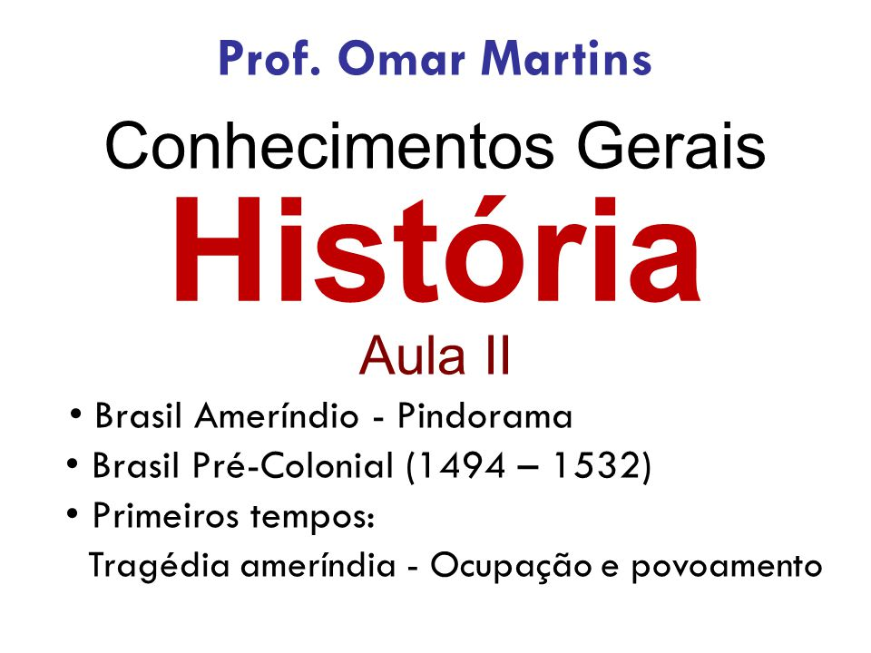 História Conhecimentos Gerais Prof. Omar Martins Aula II