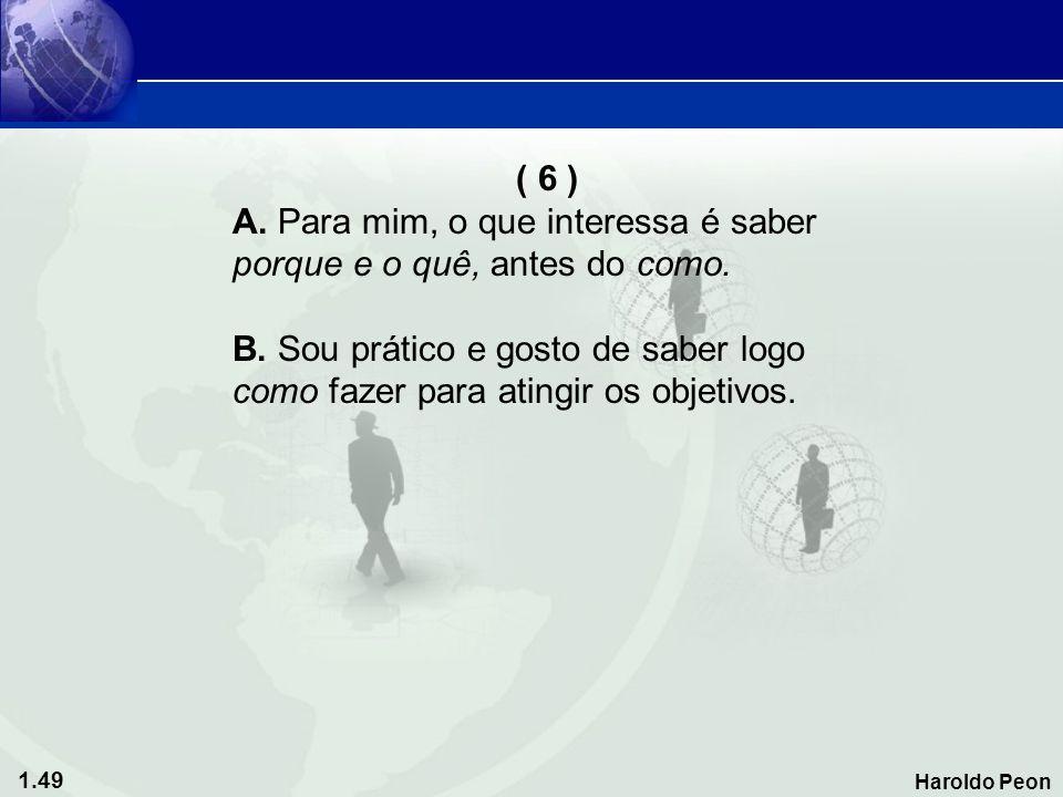 ( 6 ) A. Para mim, o que interessa é saber. porque e o quê, antes do como. B. Sou prático e gosto de saber logo.
