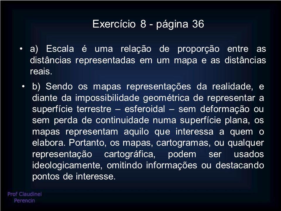 Exercício 8 - página 36 a) Escala é uma relação de proporção entre as distâncias representadas em um mapa e as distâncias reais.