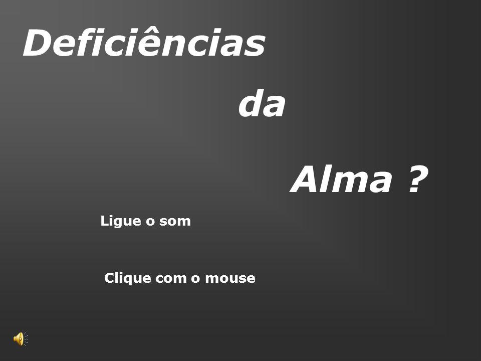 Deficiências da Alma Ligue o som Clique com o mouse