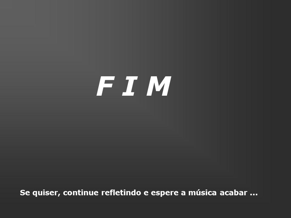 F I M Se quiser, continue refletindo e espere a música acabar ...