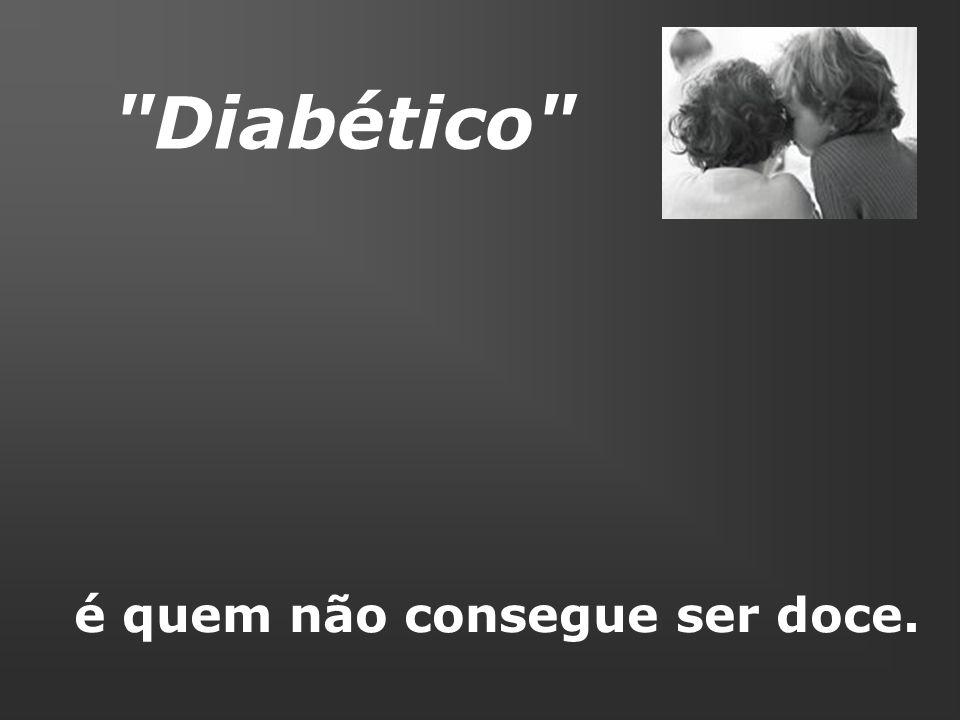 Diabético é quem não consegue ser doce.