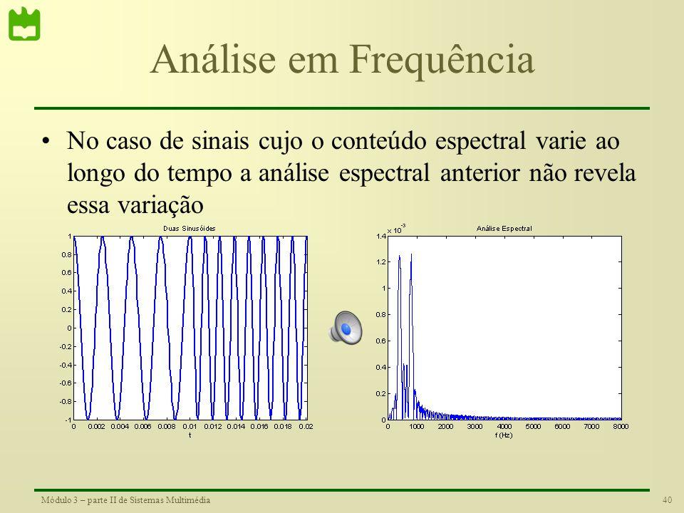 Análise em Frequência No caso de sinais cujo o conteúdo espectral varie ao longo do tempo a análise espectral anterior não revela essa variação.