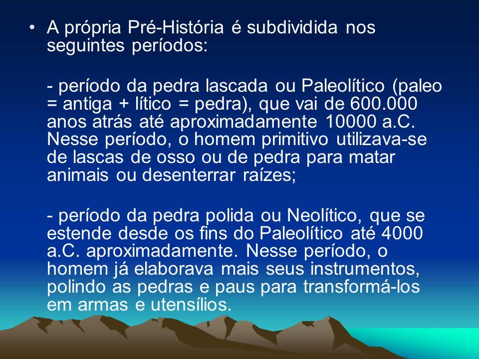 A própria Pré-História é subdividida nos seguintes períodos: