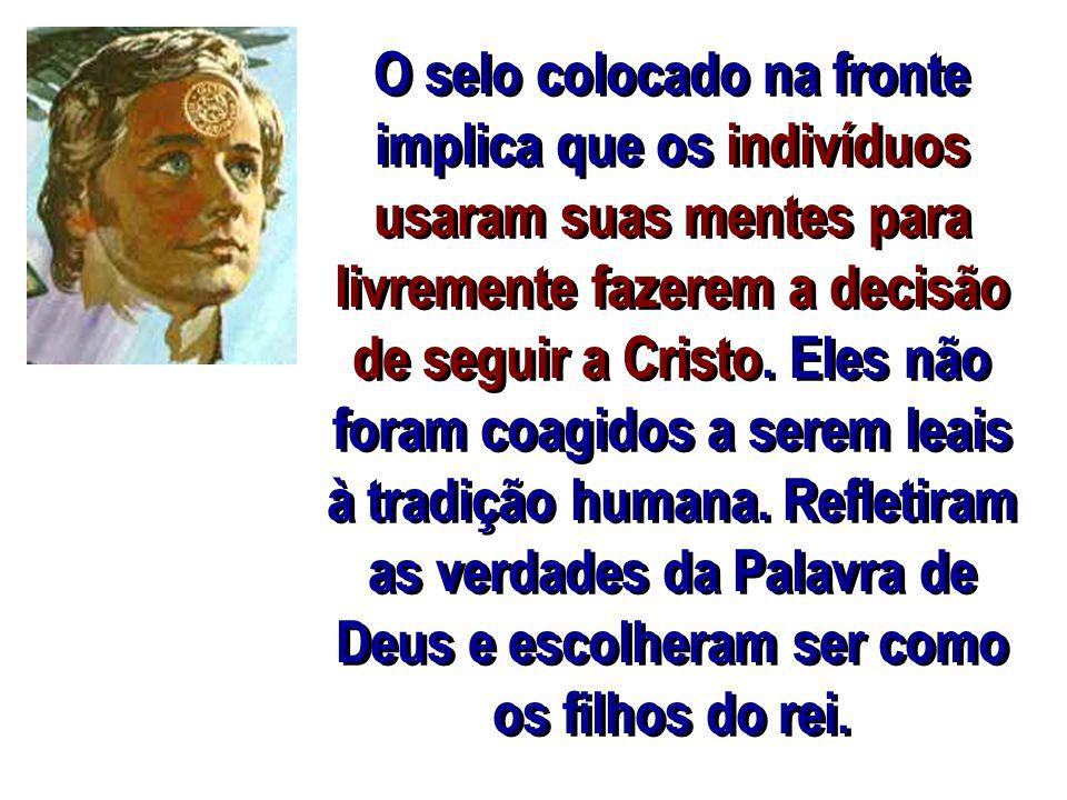 O selo colocado na fronte implica que os indivíduos usaram suas mentes para livremente fazerem a decisão de seguir a Cristo.
