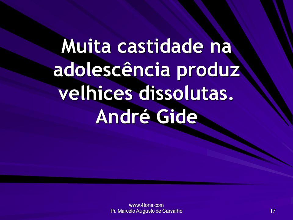 Muita castidade na adolescência produz velhices dissolutas. André Gide