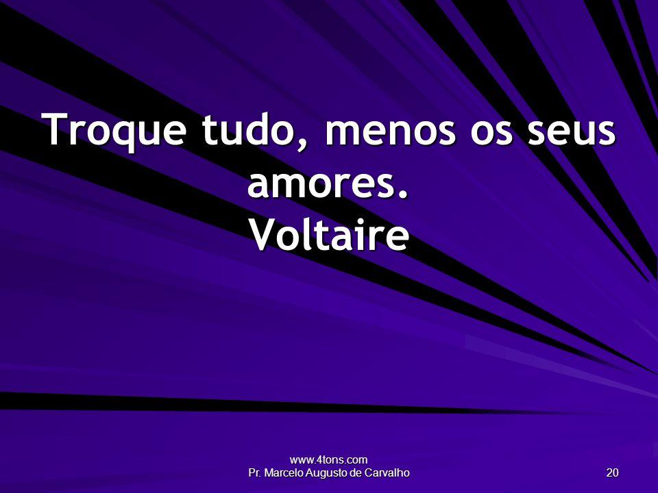 Troque tudo, menos os seus amores. Voltaire