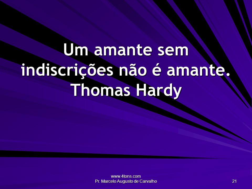 Um amante sem indiscrições não é amante. Thomas Hardy