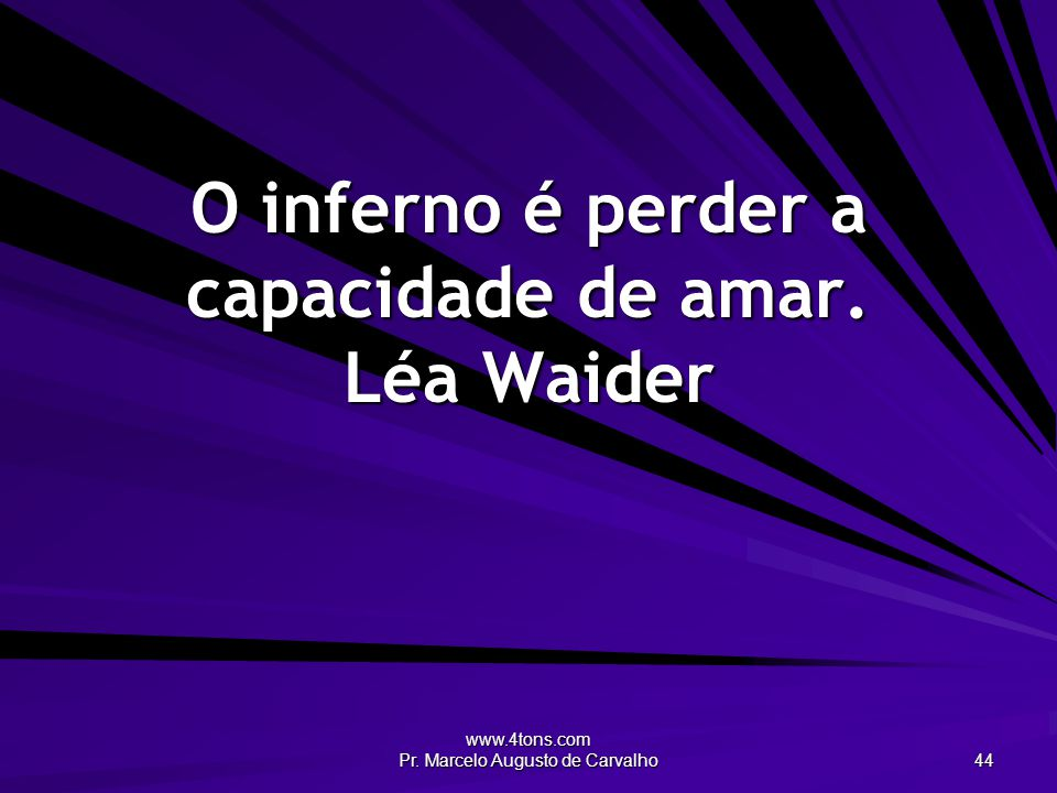 O inferno é perder a capacidade de amar. Léa Waider