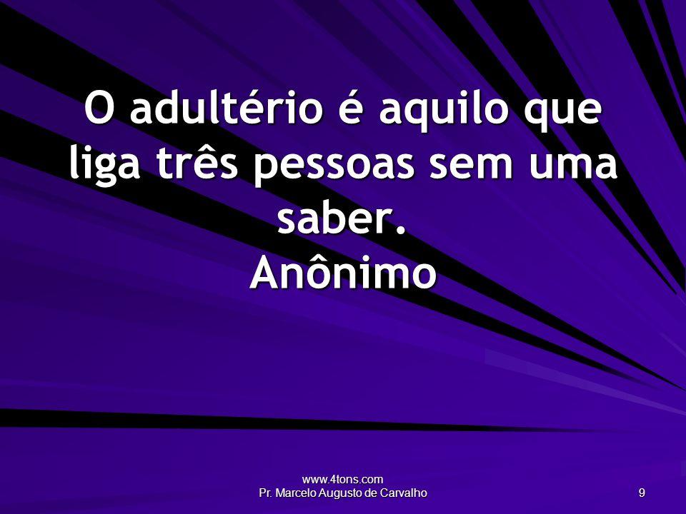 O adultério é aquilo que liga três pessoas sem uma saber. Anônimo